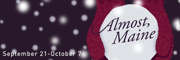 Almost, Maine, September 21 through October 7; graphic design featuring falling snow and mittens holding a snow ball.