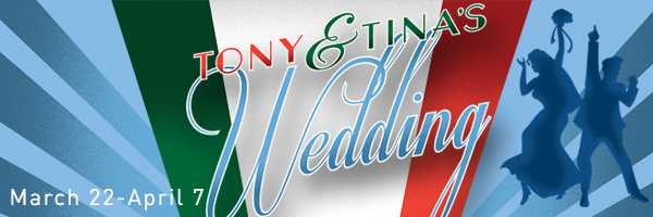 Tony and Tina's Wedding, March 22 through April 7; Graphic design featuring italian flag colors and dancer silhouettes.