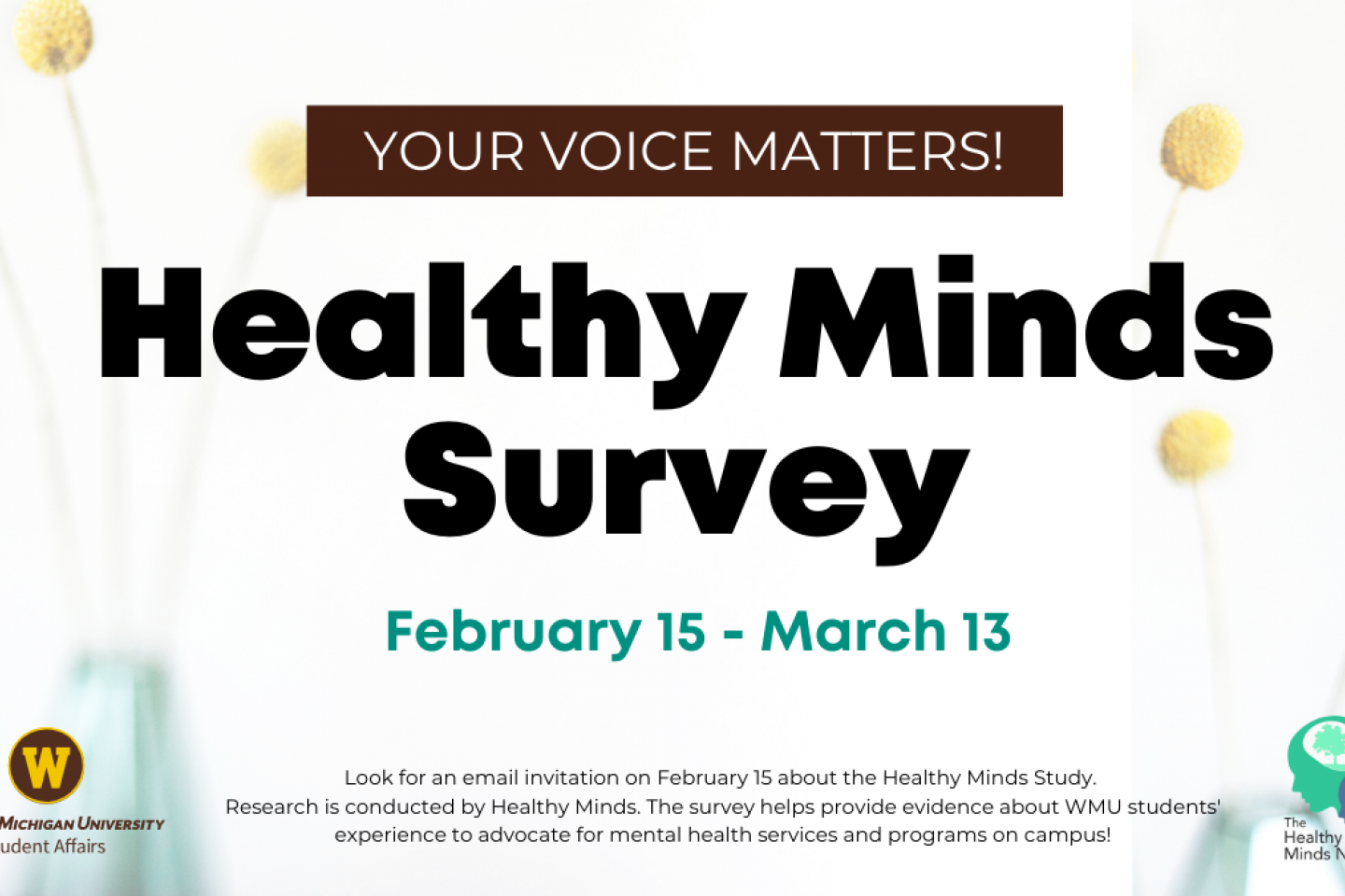 Your voice matters! Healthy Minds Survey, February 15 to March 13. Look for an email invitation on February 15 about the Healthy Minds Study. Research is conducted by Healthy Minds. The survey helps provide evidence about WMU students' experience to advocate for mental health services and programs on campus!