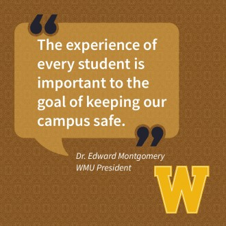 Quote from WMU President Edward Montgomery reads: The experience of every student is important to the goal of keeping our campus safe.