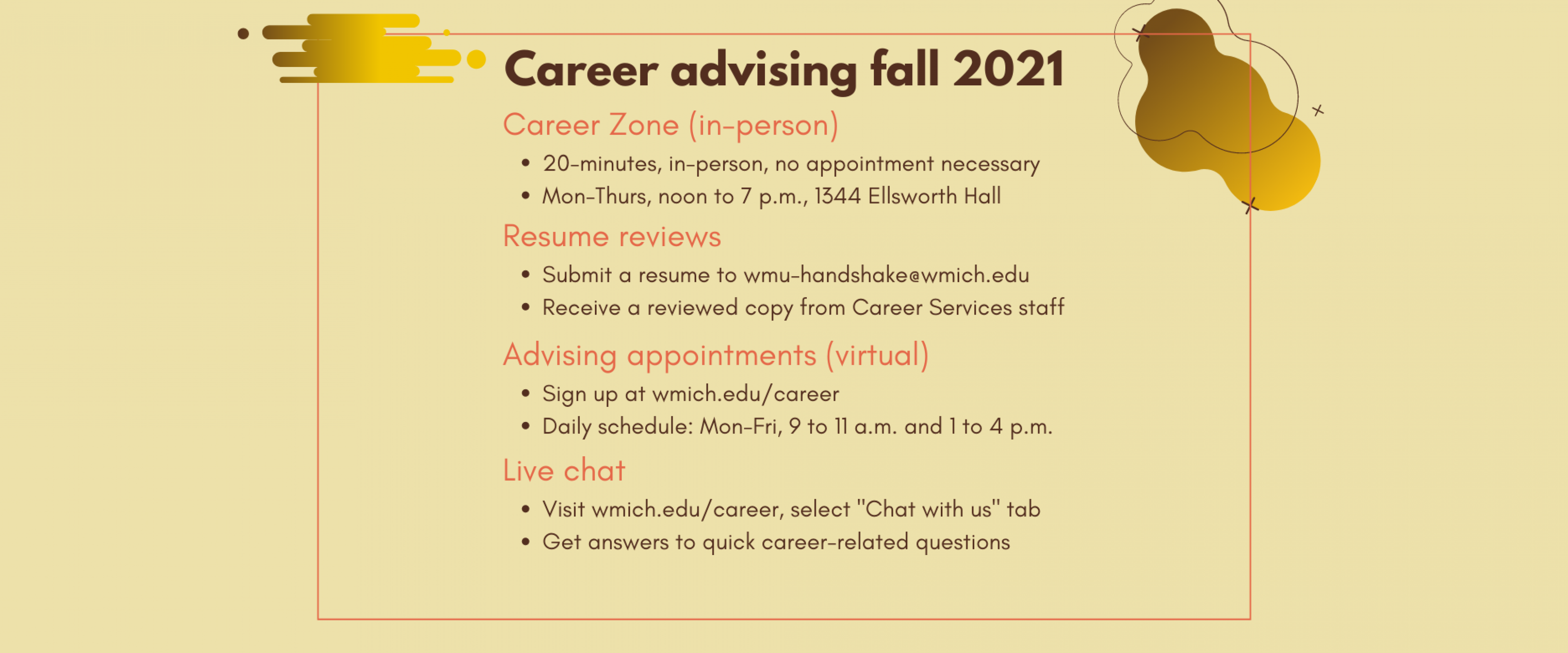 """Career advising fall 2021: 1) Career Zone is 20 minute sessions, in-person, no appointment necessary; open Monday through Thursday, noon to 7 p.m., 1344 Ellsworth Hall. 2) Resume reviews: submit a resume to wmu-handshake@wmich.edu; receive a reviewed copy from Career Services staff. 3) Virtual advising appointments: sign up at wmich.edu/career; daily schedule is Monday through Friday, 9 to 11 a.m. and 1 to 4 p.m. 4) Live chat: visit wmich.edu/career, select """"Chat with us"""" tab for answers to career questions"""