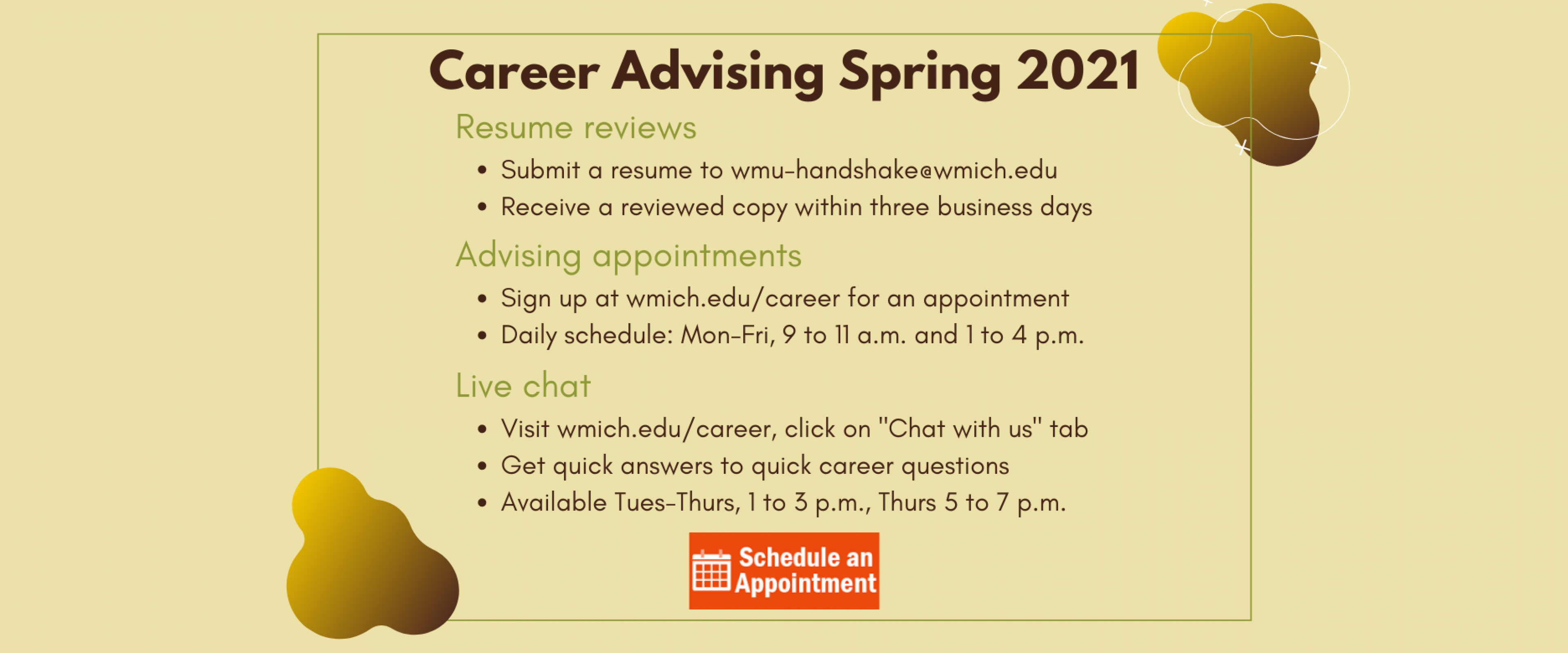 """Career Advising Spring 2021. Resume reviews: submit a resume to wmu-handshake@wmich.edu and receive a reviewed copy within three business days. Advising appointments: Sign up on wmich.edu/career for a career advising appointment with a Career Development Specialist. Daily schedule: Monday through Friday, 9 to 11 a.m. and 1 to 4 p.m. Click this slide to make an appointment. Live chat - click on """"Chat with us"""" tab. Quick answers to quick career questions. Tues-Thurs 1 to 3 p.m., Thurs 5 to 7 p.m."""