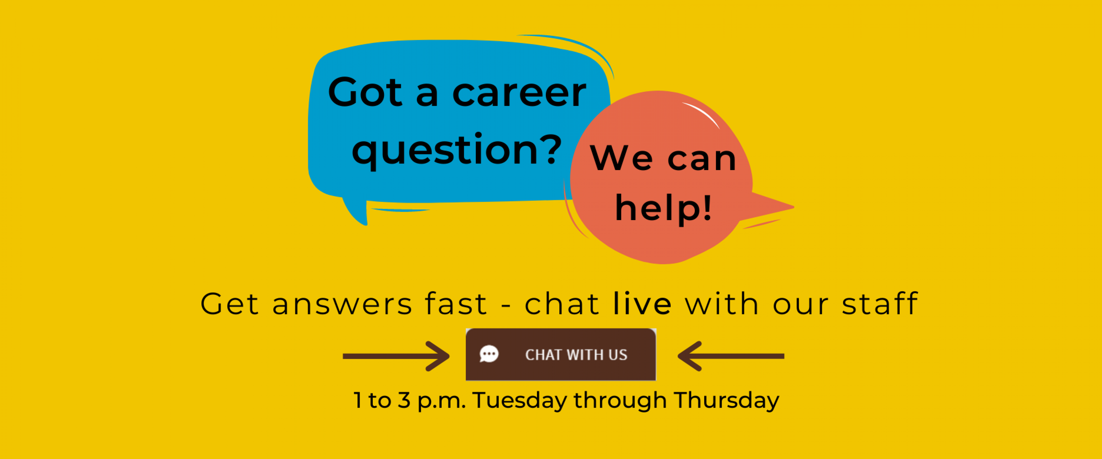 """Got a career question? We can help! Get answers fast - chat live with our staff 1 to 3 p.m. Tuesday through Thursday. Look for the brown """"Chat with us"""" tab at the bottom right corner of the page."""