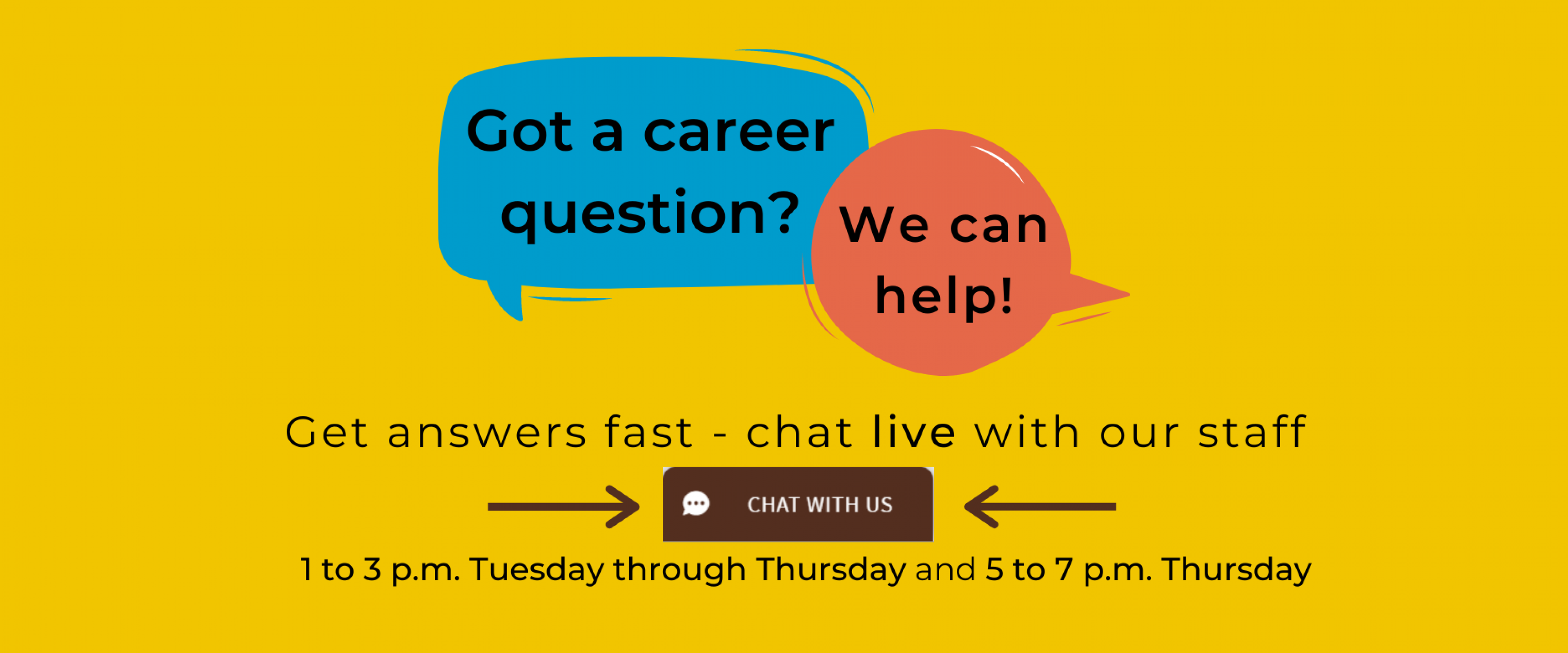"Got a career question? We can help! Get answers fast - chat live with our staff 1 to 3 p.m. Tuesday through Thursday and 5 to 7 p.m. on Thursday. Look for the brown ""Chat with us"" tab at the bottom right corner of the page."