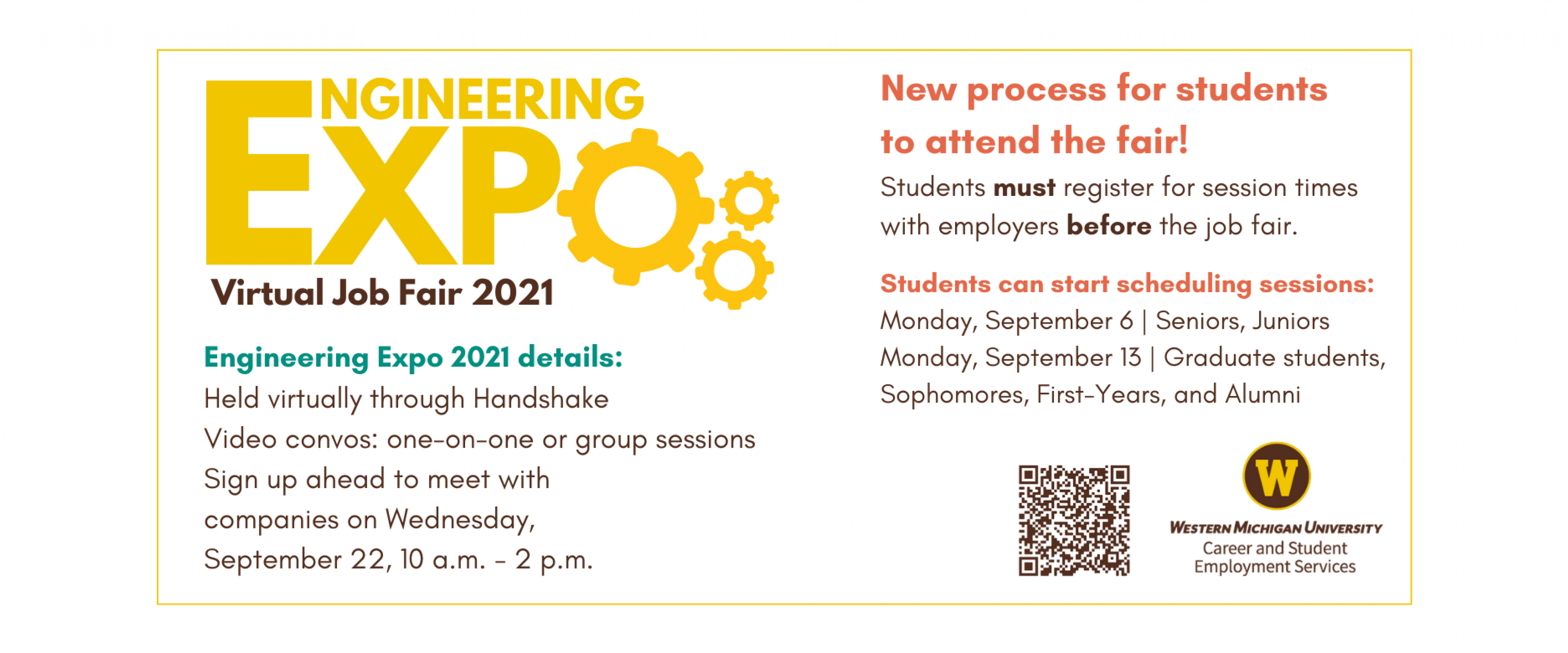 Engineering Expo 2021 Virtual Job Fair. New process for students to attend the fair! Students must register for session times with employers before the job fair. Students can start scheduling sessions on: Monday, September 6 | Seniors, Juniors. Monday, September 13 | Graduate students, sophomores, first-years, and alumni. Engineering Expo 2021 details: 1) held virtually through Handshake, 2) video convos: one-on-one or group sessions, 3) Wednesday, September 22, 10 a.m. to 2 p.m., 4) Sign up ahead of time