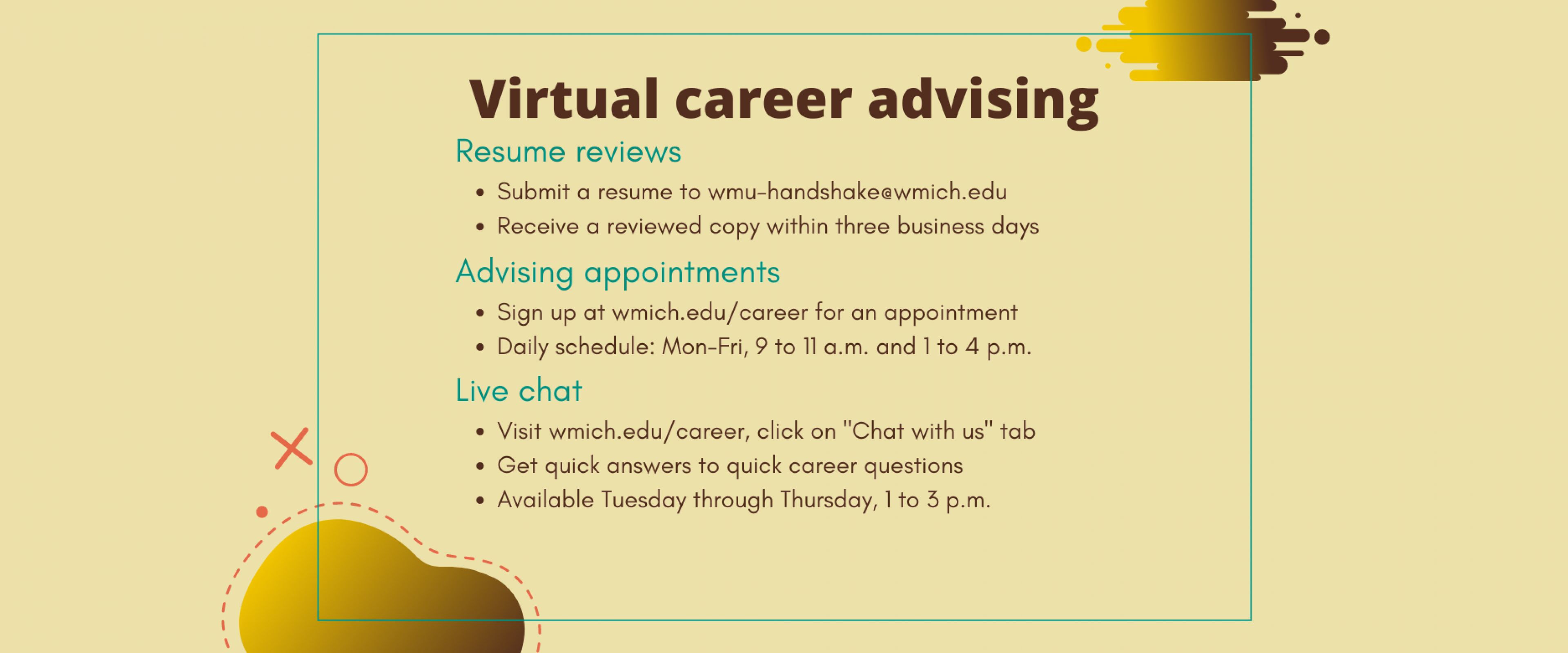 """Virtual career advising - 1) Resume reviews: submit a resume to wmu-handshake@wmich.edu and receive a reviewed copy within three business days; 2) Advising appointments: sign up at wmich.edu/career for an appointment, daily schedule is Monday through Friday 9 to 11 a.m. and 1 to 4 p.m.; 3) Live chat: visit wmich.edu/career, click on the """"Chat with us"""" tab, get quick answers to quick career questions, available Tuesday through Thursday 1 to 3 p.m."""