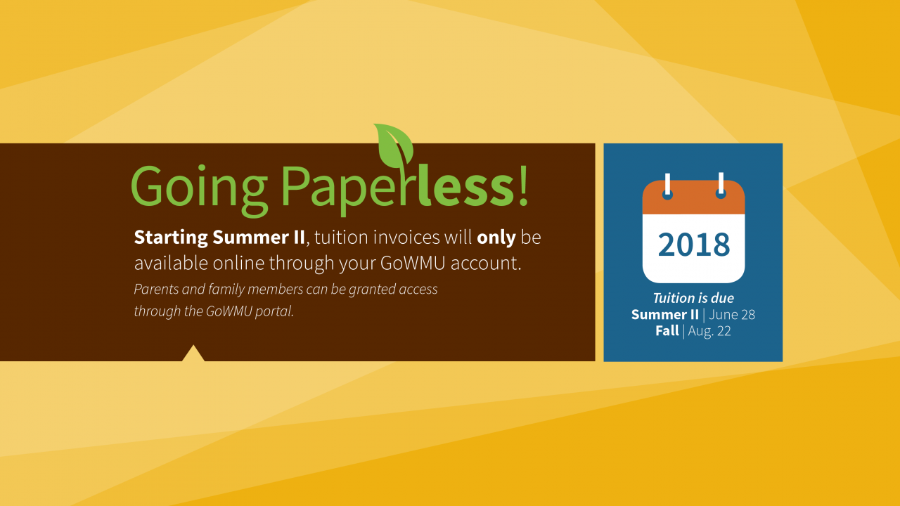 Image with graphic Going Paperless. Starting Summer II, tuition invoices will only be available online through your GoWMU account.  Parents and family members can be granted access through the GoWMU portal—wmich.edu/accounts-receivable. Reminder Tuition is due Summer II, June 28 Fall, Aug. 22