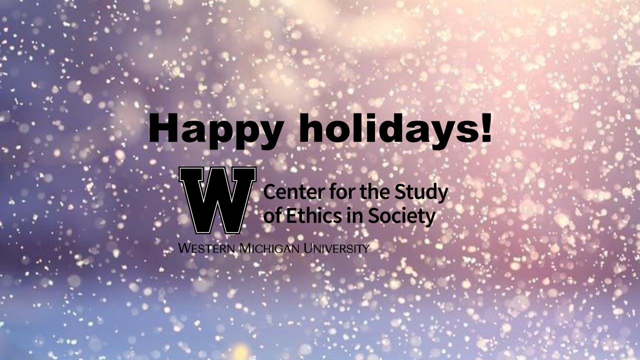 Happy Holidays from the Ethics Center! Center for the Study of Ethics in Society, Western Michigan University