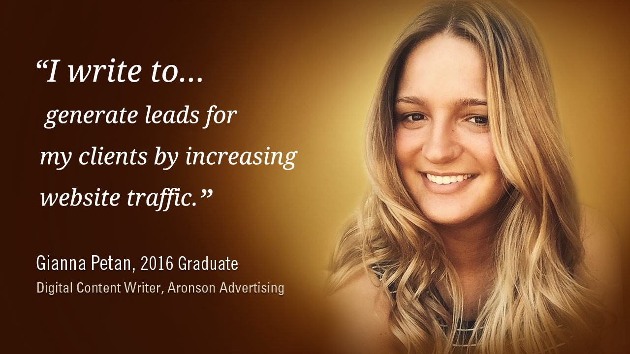 """""""I write to generate leads for my clients by increasing website traffic."""" -Gianna Petan, 2016 graduate, Digital Content Writer, Aronson Advertising"""