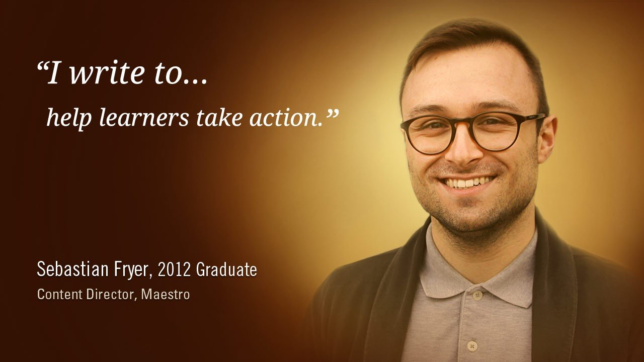 """""""I write to help learners take action."""" -Sebastian Fryer, 2012 Graduate, Content Director, Maestro"""