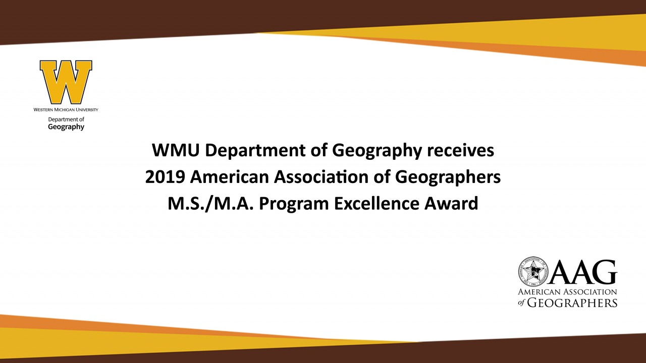 WMU Department of Geography receives 2019 American Association of Geographers M.S./M.A. Program Excellence Award; Western Michigan University Department of Geography logo; AAG - American Association of Geographers logo
