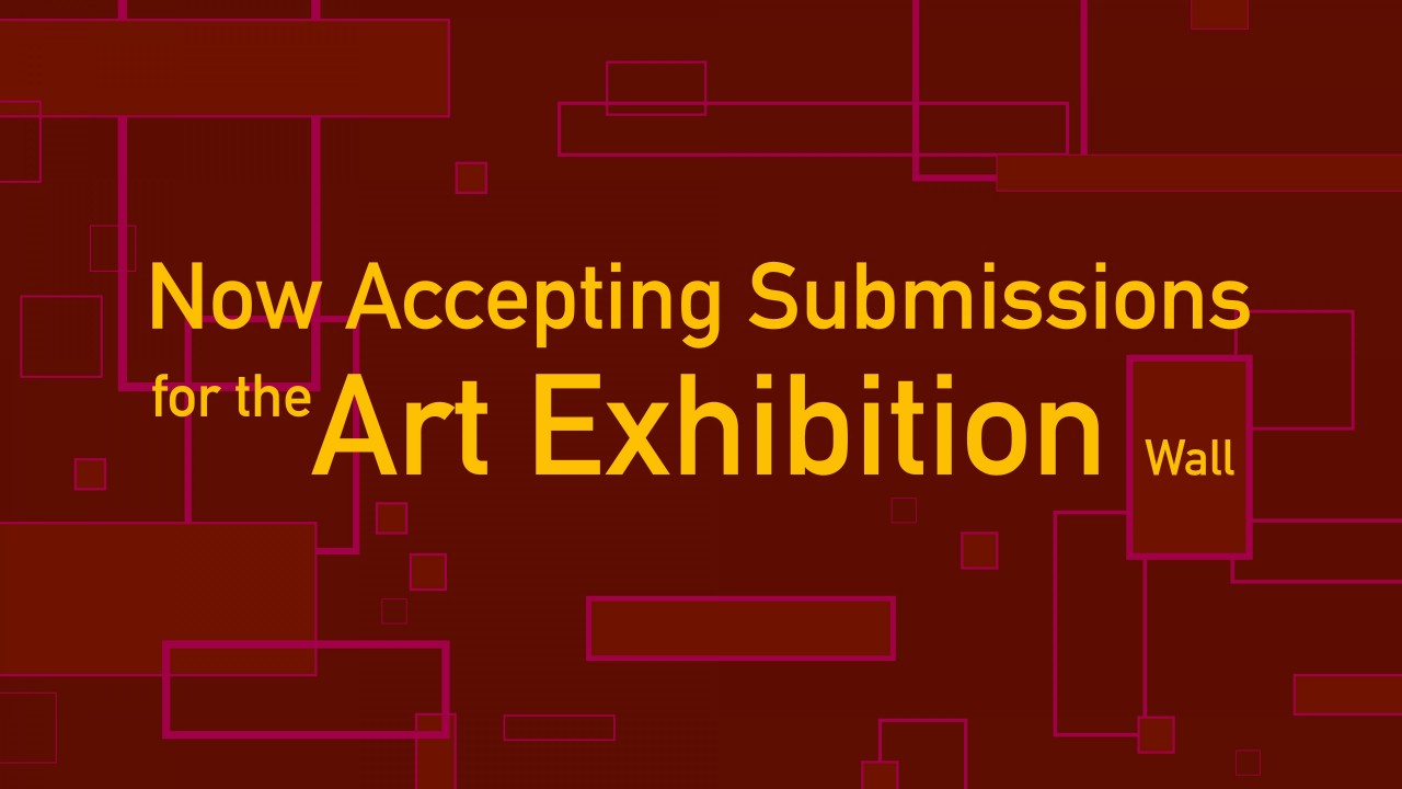 "Text says, ""Now Accepting Submissions for the Art Exhibition Wall"" Background is dark red with squares- text is yellow"