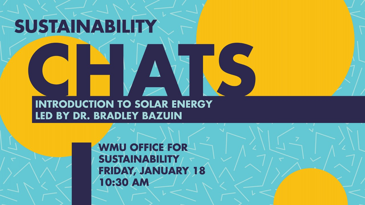 Graphic is on an aqua blue background with white half triangle lines covering the graphic. In addition, there are three yellow dots. Image says Sustainability Chats- introduction to solar energy led by Dr. Bradley Bazuin, WMU Office for Sustainability Friday, January 18 10:30 AM
