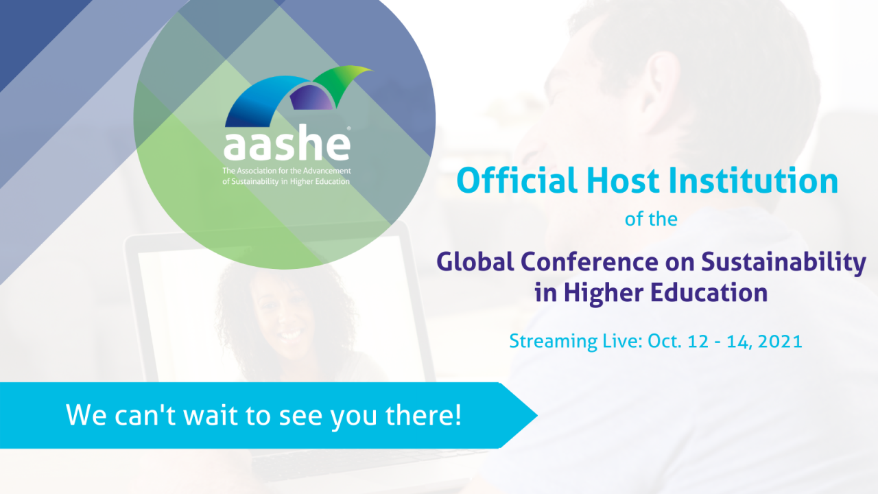 """Text says, """"AASHE Official Host Institution of the Global Conference on Sustainability in Higher Education Streaming LIve: Oct. 12 -14, 2021, we can't wait to see you there!"""