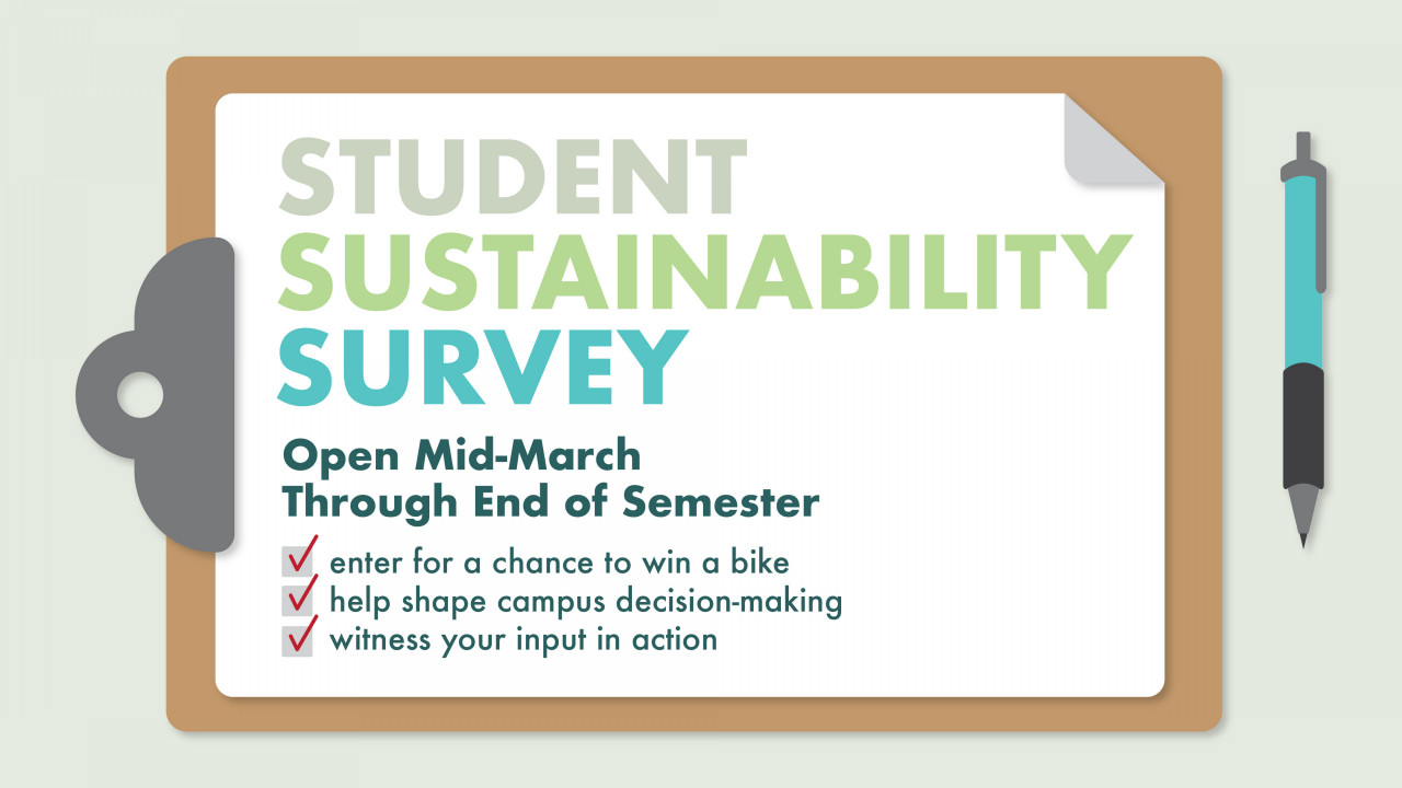 """Text says, """"Student Sustainability Survey, Open mid-March through the end of the semester, enter for a chance to win a bike, help shape campus decision-making, witness your input in action"""""""