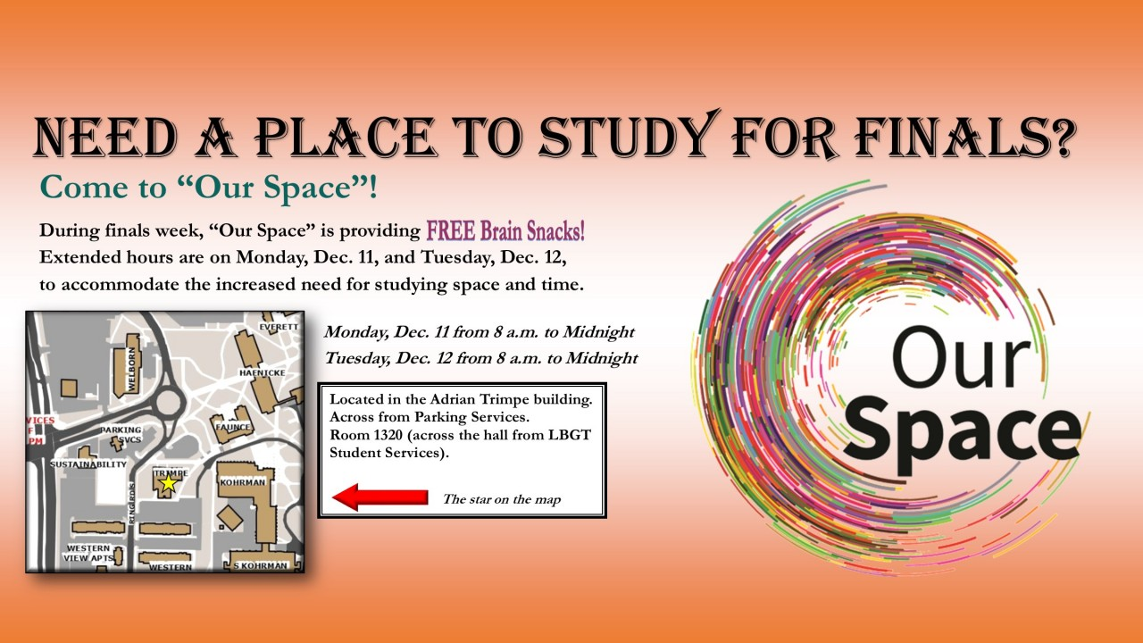 "Need a place to study for finals? Come to ""Our Space""! During finals week, ""Our Space"" is providing FREE Brain Snacks! Extended hours are Monday, Dec. 11 and Tuesday, Dec. 12 to accommodate the increased need for studying space and time from 8 a.m. to midnight. Located in the Adrian Trimpe Building across from Parking Services in room 1320 across from LBGT Student Services. Photo of a colorful circular swoosh with the text of ""Our Space"" inside."