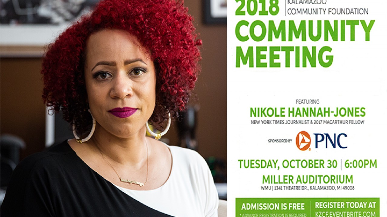 2018 Kalamazoo Community Foundation Community Meeting featuring Nikole Hannah-Jones, NY Times Journalist & 2007 Macarthur Fellow. Sponsored by PNC Bank. Tuesday, October 30, 6 p.m., Miller Auditorium, WMU, 1341 Theatre Dr, Kalamazoo, MI 49008. Admission is free; advanced registration is required. Register today at kzcf.eventbrite.com
