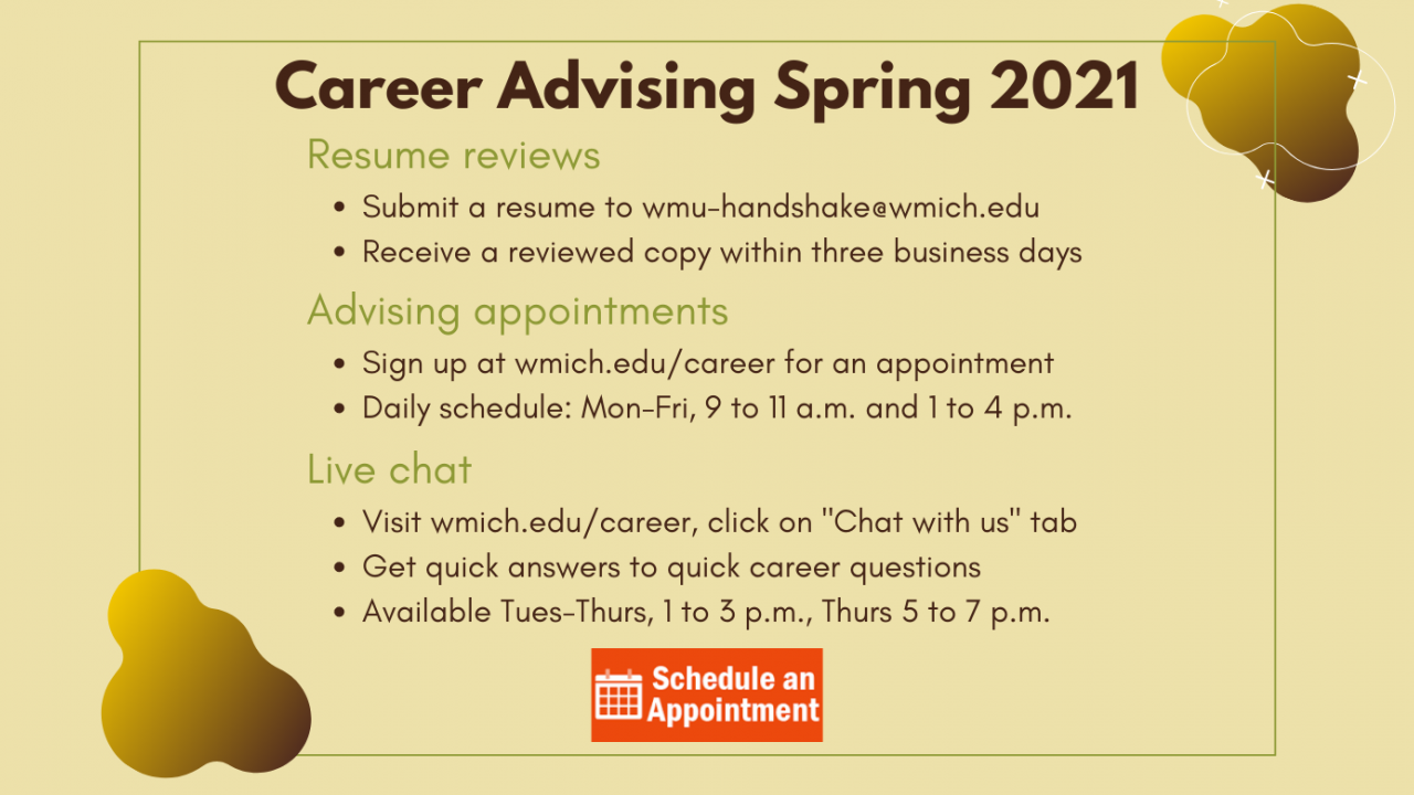 "Career Advising Spring 2021. Resume reviews: submit a resume to wmu-handshake@wmich.edu and receive a reviewed copy within three business days. Advising appointments: Sign up on wmich.edu/career for a career advising appointment with a Career Development Specialist. Daily schedule: Monday through Friday, 9 to 11 a.m. and 1 to 4 p.m. Click this slide to make an appointment. Live chat - click on ""Chat with us"" tab. Quick answers to quick career questions. Tues-Thurs 1 to 3 p.m., Thurs 5 to 7 p.m."