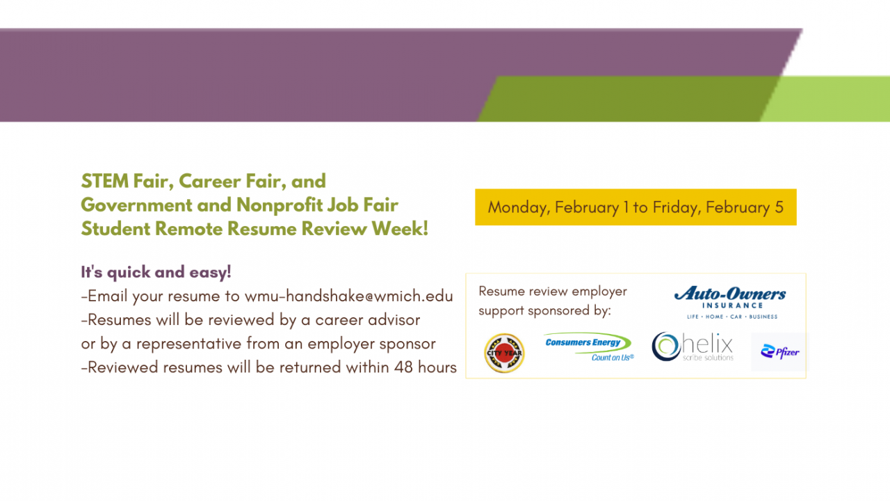 Remote resume review week to prep for STEM Fair, Career Fair, and Government and Nonprofit Job Fair! Monday, February 1 to Friday, February 5. Email your resume to wmu-handshake@wmich.edu. Resumes will be reviewed by a career advisor or by a representative from an employer sponsor (list of companies at the end). Reviewed resumes will be returned within 48 hours. Resume review employer support sponsored by: Auto-Owners Insurance Company, City Year, Consumer Energy, Helix Scribe Solutions, and Pfizer.