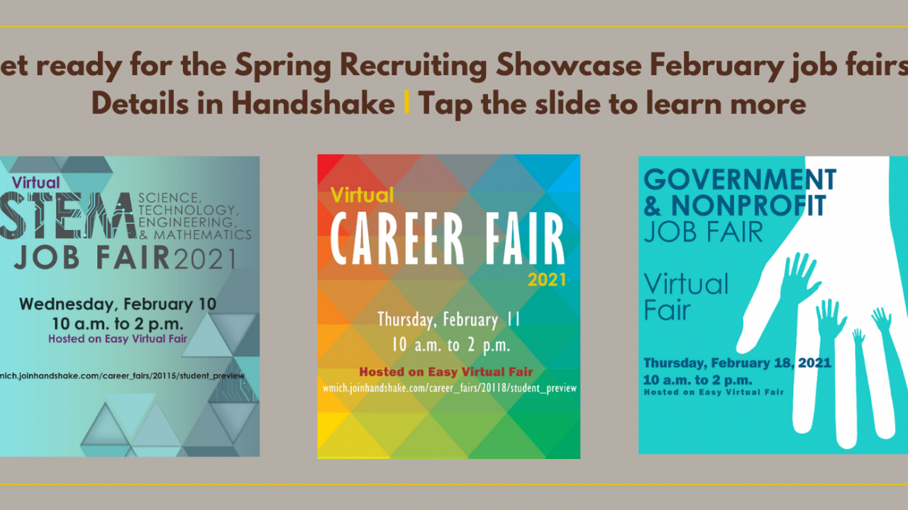 Get ready for the Spring Recruiting Showcase February job fairs! Details in Handshake | Tap the slide to learn more. STEM Job Fair 2021 Virtual Event on Wednesday, February 10 from 10 a.m. to 2 p.m. Career Fair 2021 Virtual Event on Thursday, February 11, from 10 a.m. to 2 p.m. Government and Nonprofit Job Fair 2021 Virtual Event on Thursday, February 18, from 10 a.m. to 2 p.m. All three fairs hosted on Easy Virtual Fair.