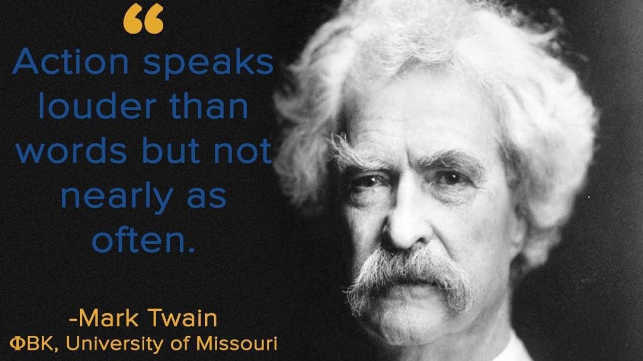 Mark Twain, PBK, University of Missouri - Action speaks louder than words but not nearly as often.
