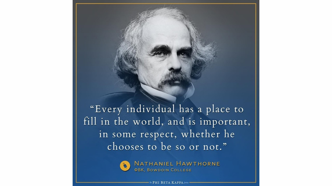 Nathaniel Hawthorne, PBK, Bowdoin College - Every individual has a place to fill in the world, and is important, in some respect, whether he choses to be so or not.
