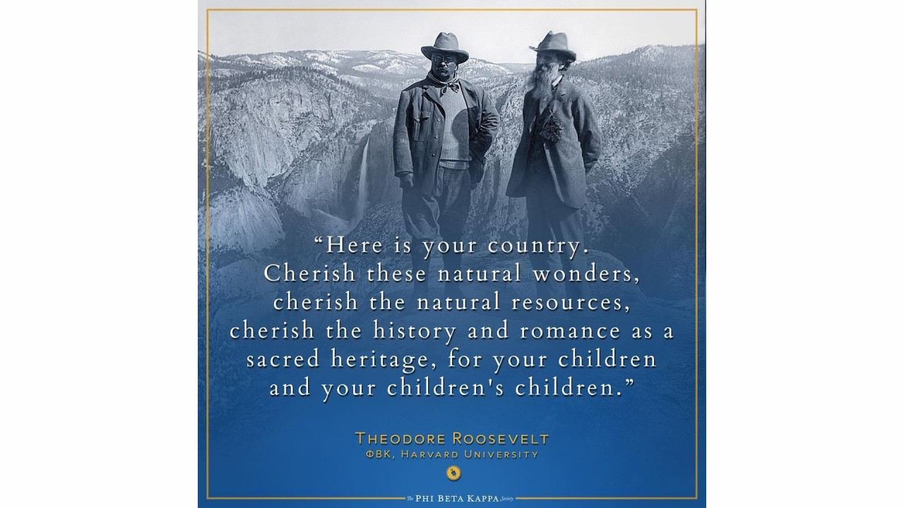 PBK member Teddy Roosevelt (Harvard University) and John Muir - Here is your country. Cherish these natural wonders, cherish the natural resources, cherish the history and romance as a sacred heritage, for your children and your children's children.