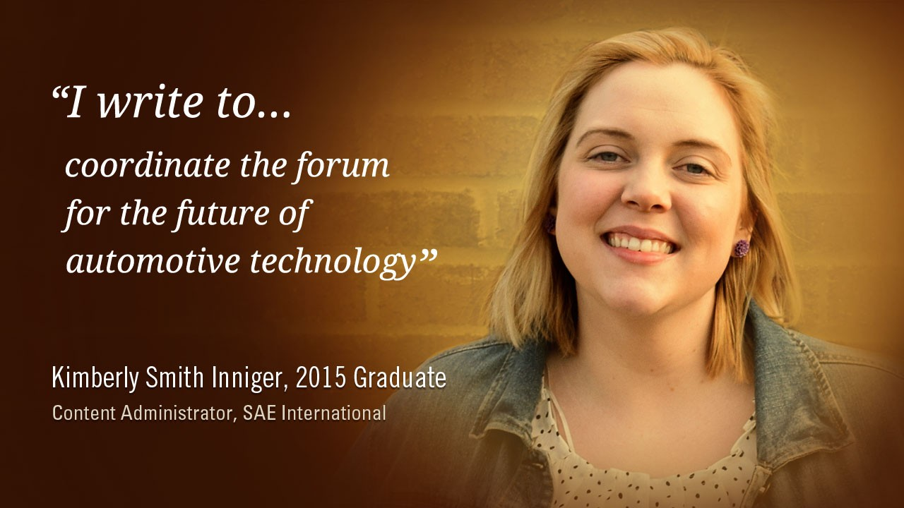 """I write to coordinate the forum for the future of automotive technology."" -Kimberly Smith Inniger, 2015 Graduate, Content Administrator, SAE International"
