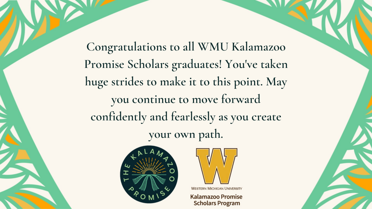Congratulations to all WMU Kalamazoo Promise Scholars graduates! You've taken huge strides to make it to this point. May you continue to move forward confidently and fearlessly as you create your own path.