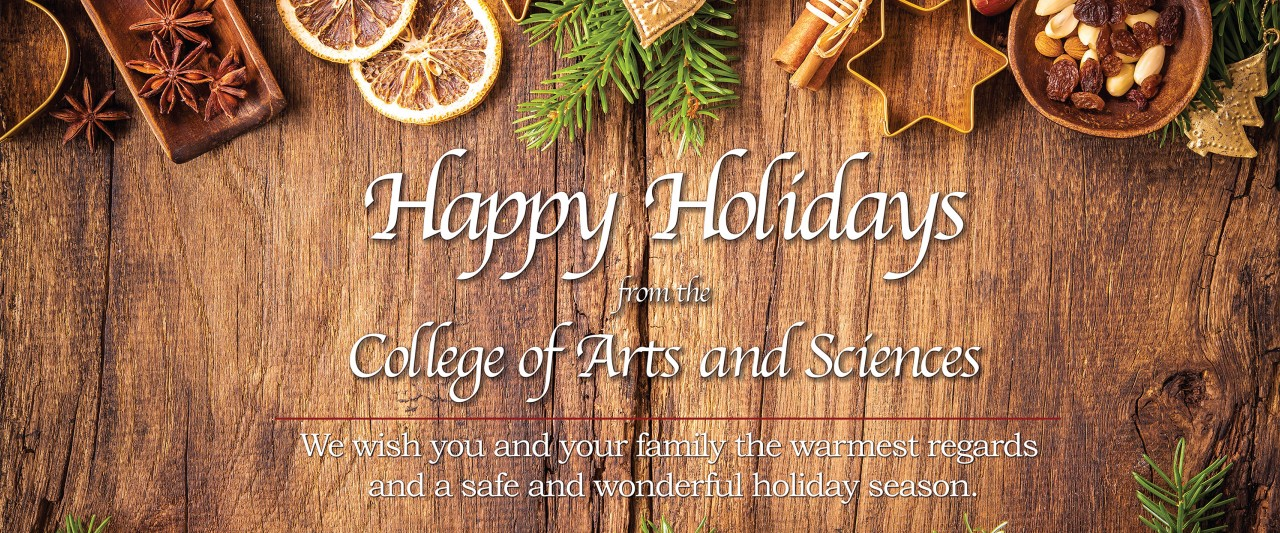 Happy Holidays from the College of Arts and Sciences. We wish you and your family the warmest regards and a sage and wonderful holiday season.