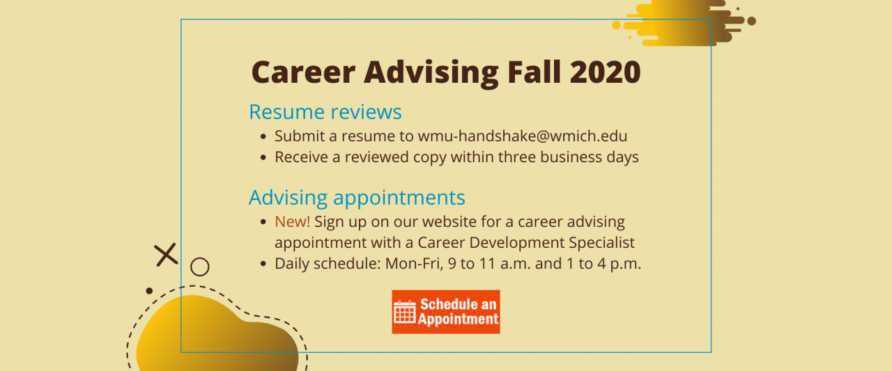 Career Advising Fall 2020. Resume reviews: submit a resume to wmu-handshake@wmich.edu and receive a reviewed copy within three business days. Advising appointments: New! Sign up on our website for a career advising appointment with a Career Development Specialist. Daily schedule: Monday through Friday, 9 a.m. to 11 a.m. and 1 to 4 p.m. Click this slide to make an appointment.