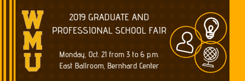 This image has the text 2019 Graduate and Professional School Fair. Monday, Oct. 21 from 3 to 6 p.m., East Ballroom, Bernhard Center in white print over a brown background. To the right of the text are three gold rings with a white design within each of them. The first ring has a simple line silhouette of a person, the second has a simple representation of a light bulb, and the last ring has a simple rendition of a globe. There are decorative gold vertical lines on each side and the Letters for the university W M U along the left-hand side.